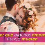 Cuál es el secreto para el amor eterno, existe el amor verdadero, por qué algunos amores nunca mueren