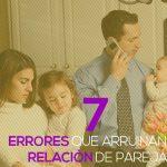 7 errores que arruinan tu relación de pareja